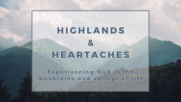 Highlands & Heartaches: Experiencing God Through the Mountains and Valleys of Life